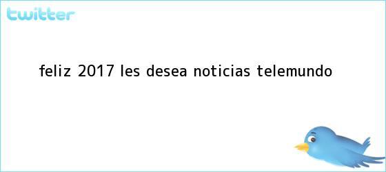trinos de <b>Feliz 2017</b> les desea Noticias Telemundo