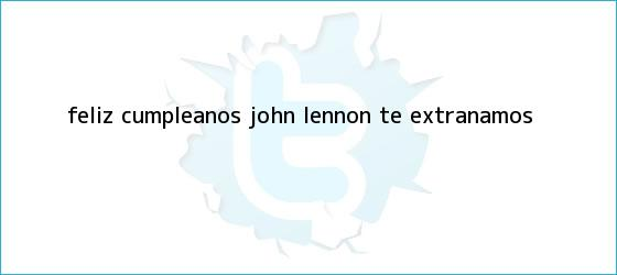 trinos de ¡Feliz cumpleaños, <b>John Lennon</b>! Te extrañamos