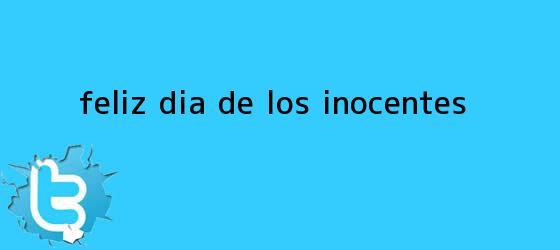 trinos de ¡Feliz <b>Día de los Inocentes</b>!...