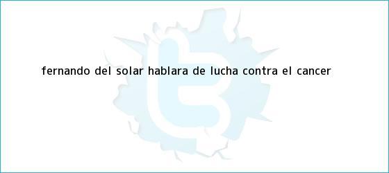 trinos de <b>Fernando del Solar</b> hablará de lucha contra el cáncer