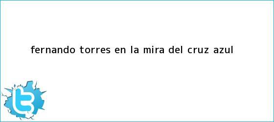 trinos de <b>Fernando Torres</b> en la mira del Cruz Azul