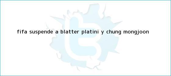 trinos de <b>FIFA</b> suspende a Blatter, Platini y Chung Mong-joon