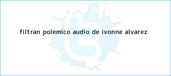 trinos de Filtran polémico audio de <b>Ivonne Álvarez</b>