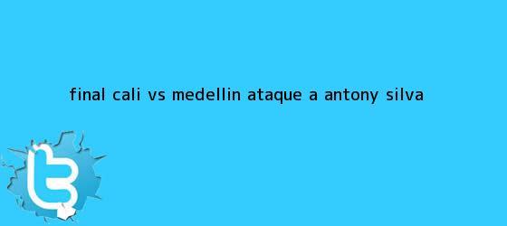 trinos de Final <b>Cali vs Medellin</b> ataque a Antony Silva