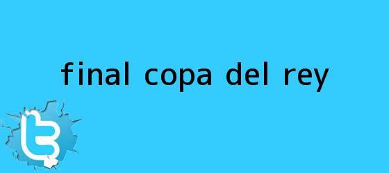 trinos de Final <b>Copa del Rey</b>