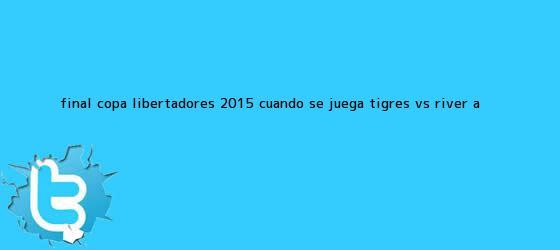 trinos de Final Copa Libertadores 2015: ¿cuándo se juega <b>Tigres vs</b>. <b>River</b>, a <b>...</b>