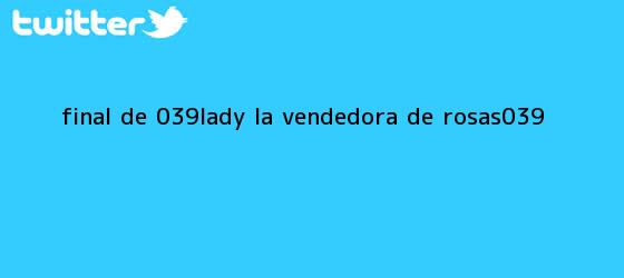trinos de <b>Final de &#039;Lady</b>, <b>la Vendedora de Rosas</b>&#039;