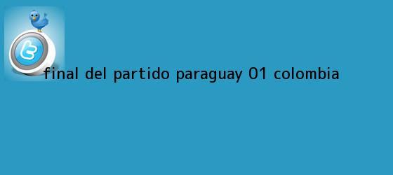 trinos de FINAL DEL <b>PARTIDO</b>    Paraguay 0-1 <b>Colombia</b>