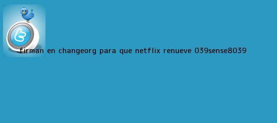 trinos de Firman en Change.org para que Netflix renueve '<b>Sense8</b>'