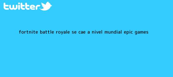 trinos de ¡Fortnite Battle Royale se cae a nivel mundial! <b>Epic Games</b> ...