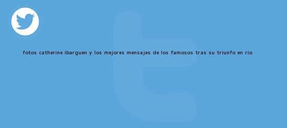 trinos de (FOTOS) <b>Catherine Ibargüen</b> y los mejores mensajes de los famosos tras su triunfo en Río