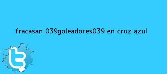 trinos de Fracasan 'goleadores' en <b>Cruz Azul</b>