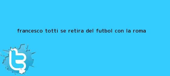 trinos de Francesco <b>Totti</b> se retira del fútbol con la Roma