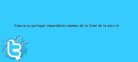 trinos de <b>Francia vs</b>. <b>Portugal</b>: imperdibles memes de la final de la Euro | El ...