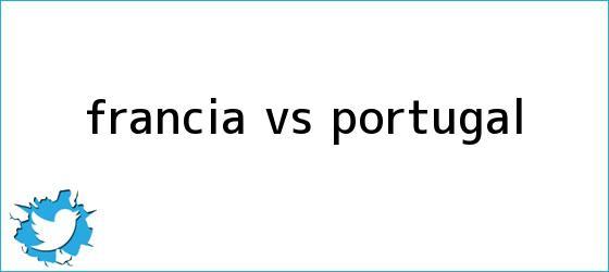 trinos de <b>Francia vs</b>. <b>Portugal</b>