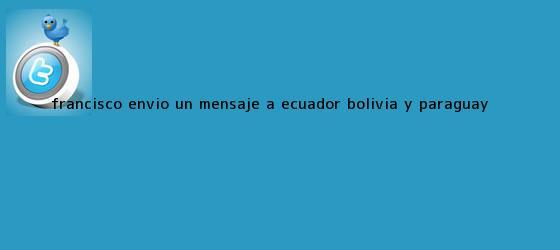 trinos de Francisco envió un mensaje a Ecuador, <b>Bolivia</b> y Paraguay