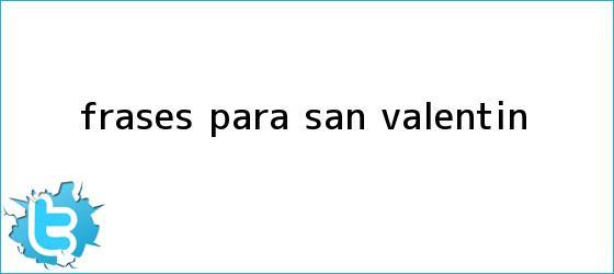 trinos de <b>Frases</b> para <b>San Valentín</b>