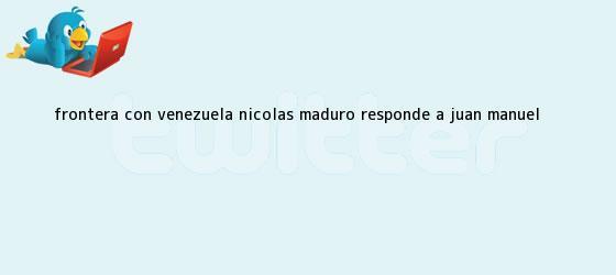 trinos de Frontera con Venezuela <b>Nicolas Maduro</b> responde a Juan Manuel <b>...</b>