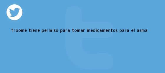 trinos de <b>Froome</b> tiene permiso para tomar medicamentos para el asma