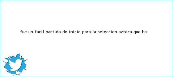 trinos de Fue un fácil partido de inicio para la Selección <b>Azteca</b>, que ha <b>...</b>