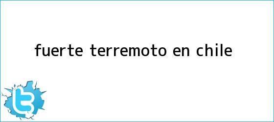trinos de Fuerte <b>terremoto en Chile</b>