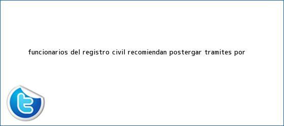trinos de Funcionarios del <b>Registro Civil</b> recomiendan postergar trámites por <b>...</b>