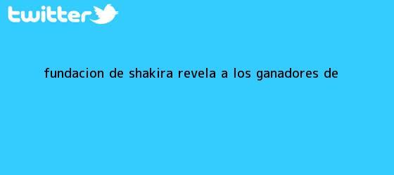trinos de FUNDACIÓN DE <b>SHAKIRA</b> REVELA A LOS GANADORES DE <b>...</b>