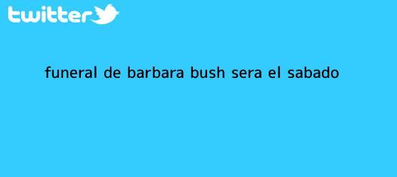 trinos de Funeral de <b>Barbara Bush</b> será el sábado