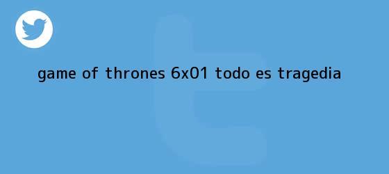 trinos de <b>Game of Thrones</b> 6x01: todo es tragedia