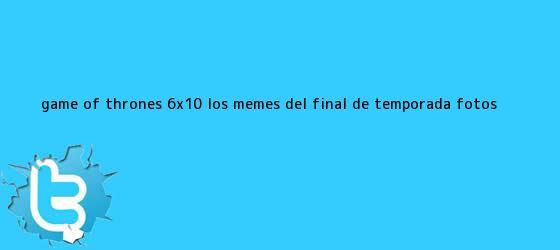trinos de <b>Game of Thrones 6x10</b>: los memes del final de temporada (FOTOS)