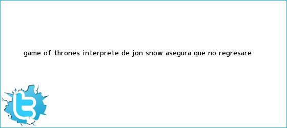 trinos de Game of Thrones: intérprete de <b>Jon Snow</b> asegura que ?no regresaré?