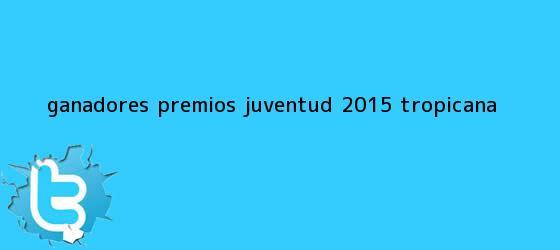 trinos de Ganadores <b>Premios Juventud 2015</b> - Tropicana