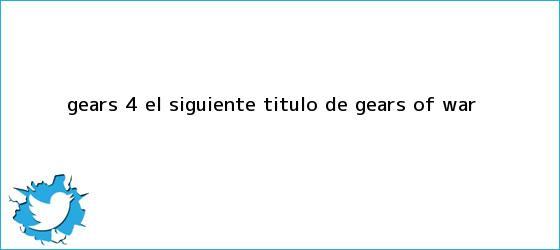 trinos de Gears <b>4</b>, el siguiente título de <b>Gears of War</b>