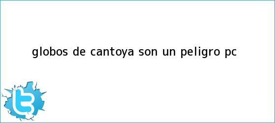 trinos de <b>Globos de Cantoya</b> son un peligro: PC