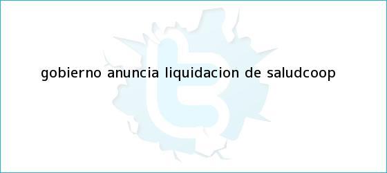 trinos de Gobierno anuncia liquidación de <b>SaludCoop</b>