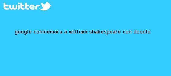 trinos de Google conmemora a <b>William Shakespeare</b> con doodle