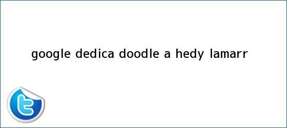 trinos de Google dedica doodle a <b>Hedy Lamarr</b>