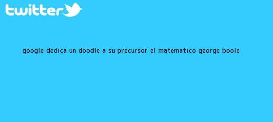 trinos de Google dedica un doodle a su precursor: el matemático <b>George Boole</b>