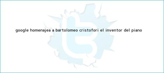 trinos de Google homenajea a <b>Bartolomeo Cristofori</b>, el inventor del piano