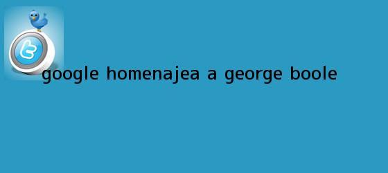 trinos de Google homenajea a <b>George Boole</b>
