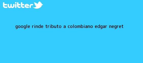 trinos de Google rinde tributo a colombiano <b>Edgar Negret</b>