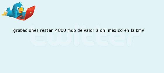 trinos de Grabaciones restan 4800 mdp de valor a <b>OHL</b> México en la BMV