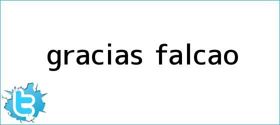 trinos de Gracias, <b>Falcao</b>?