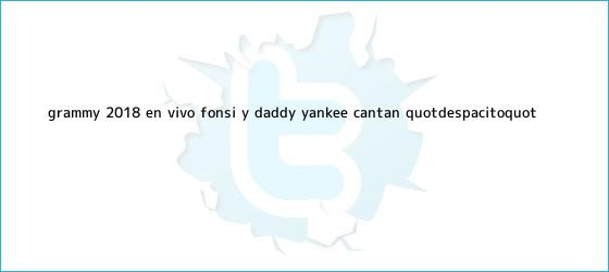trinos de <b>Grammy</b> 2018 EN VIVO: Fonsi y Daddy Yankee cantan &quot;Despacito&quot;