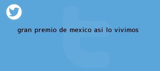 trinos de <b>Gran Premio de México</b>: ASÍ LO VIVIMOS
