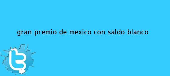 trinos de <b>Gran Premio de México</b>, con saldo blanco
