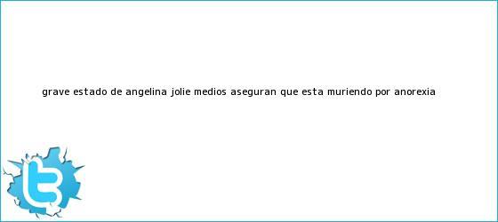trinos de Grave estado de <b>Angelina Jolie</b>, medios aseguran que está muriendo por anorexia