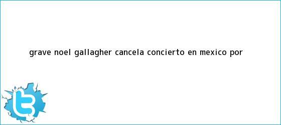 trinos de ¿Grave? <b>Noel Gallagher</b> cancela concierto en México por <b>...</b>