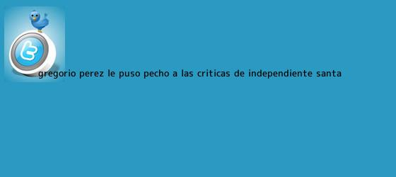 trinos de Gregorio Pérez le puso pecho a las críticas de Independiente <b>Santa</b> ...