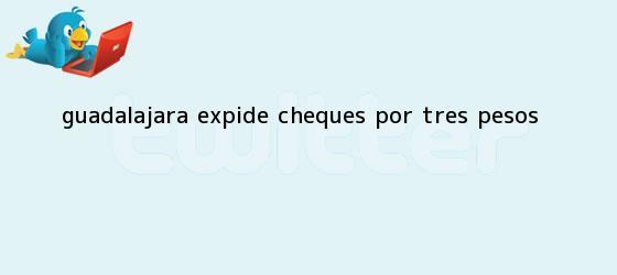 trinos de <b>Guadalajara</b> expide cheques por tres pesos